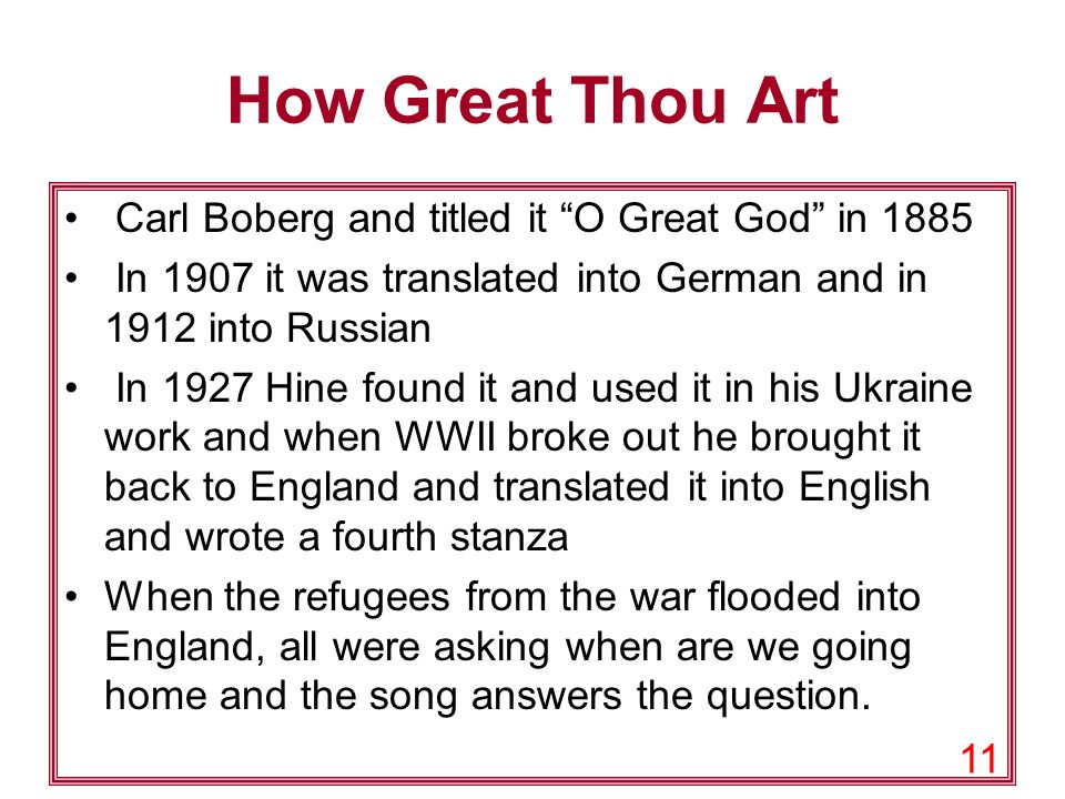 11 How Great Thou Art Carl Boberg and titled it O Great God in 1885 In 1907 it was translated into German and in 1912 into Russian In 1927 Hine found it and used it in his Ukraine work and when WWII broke out he brought it back to England and translated it into English and wrote a fourth stanza When the refugees from the war flooded into England, all were asking when are we going home and the song answers the question.