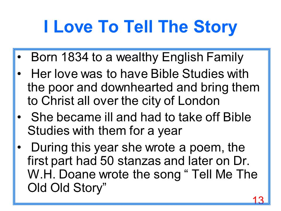 13 I Love To Tell The Story Born 1834 to a wealthy English Family Her love was to have Bible Studies with the poor and downhearted and bring them to Christ all over the city of London She became ill and had to take off Bible Studies with them for a year During this year she wrote a poem, the first part had 50 stanzas and later on Dr.