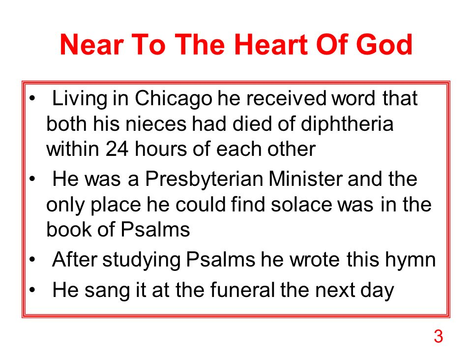 3 Near To The Heart Of God Living in Chicago he received word that both his nieces had died of diphtheria within 24 hours of each other He was a Presbyterian Minister and the only place he could find solace was in the book of Psalms After studying Psalms he wrote this hymn He sang it at the funeral the next day
