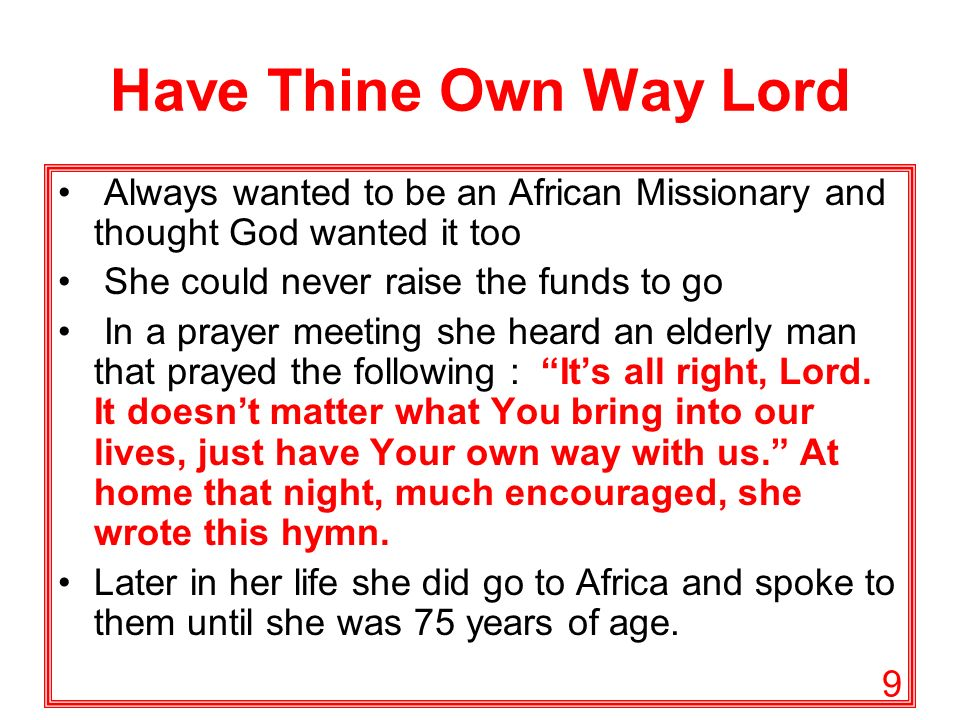 9 Have Thine Own Way Lord Always wanted to be an African Missionary and thought God wanted it too She could never raise the funds to go In a prayer meeting she heard an elderly man that prayed the following : Its all right, Lord.