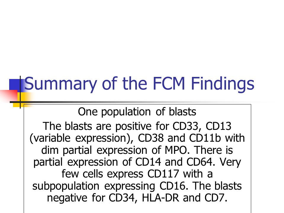 Summary of the FCM Findings One population of blasts The blasts are positive for CD33, CD13 (variable expression), CD38 and CD11b with dim partial expression of MPO.