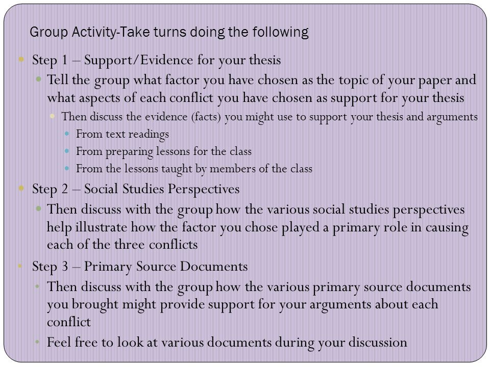 Group Activity-Take turns doing the following Step 1 – Support/Evidence for your thesis Tell the group what factor you have chosen as the topic of your paper and what aspects of each conflict you have chosen as support for your thesis Then discuss the evidence (facts) you might use to support your thesis and arguments From text readings From preparing lessons for the class From the lessons taught by members of the class Step 2 – Social Studies Perspectives Then discuss with the group how the various social studies perspectives help illustrate how the factor you chose played a primary role in causing each of the three conflicts Step 3 – Primary Source Documents Then discuss with the group how the various primary source documents you brought might provide support for your arguments about each conflict Feel free to look at various documents during your discussion