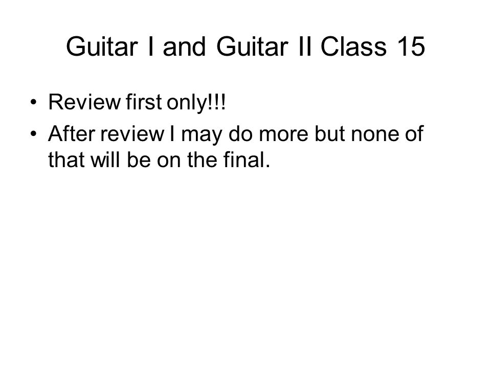 Guitar I and Guitar II Class 15 Review first only!!.