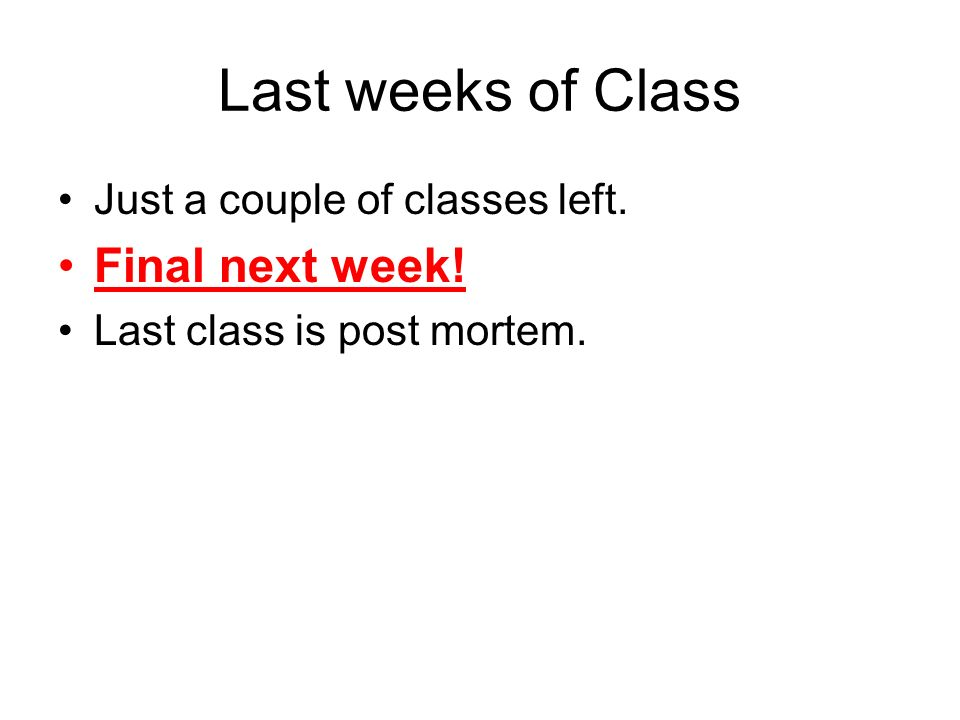 Just a couple of classes left. Final next week! Last class is post mortem. Last weeks of Class