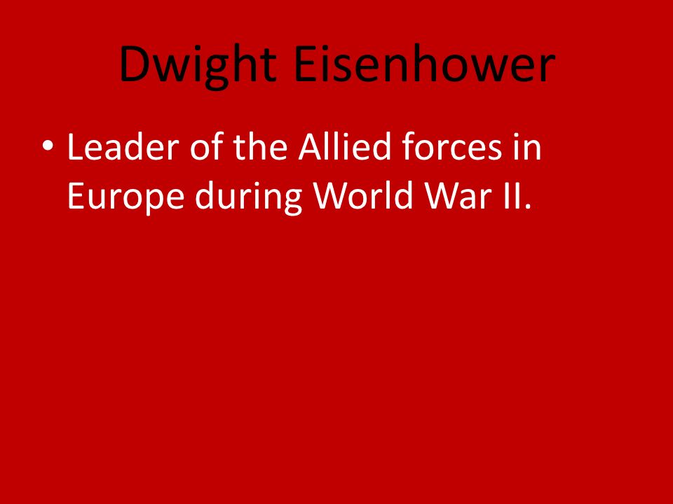 Dwight Eisenhower Leader of the Allied forces in Europe during World War II.
