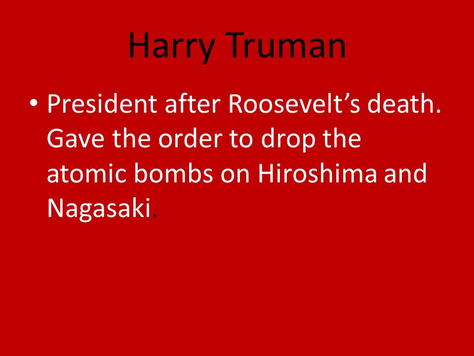 Harry Truman President after Roosevelts death.