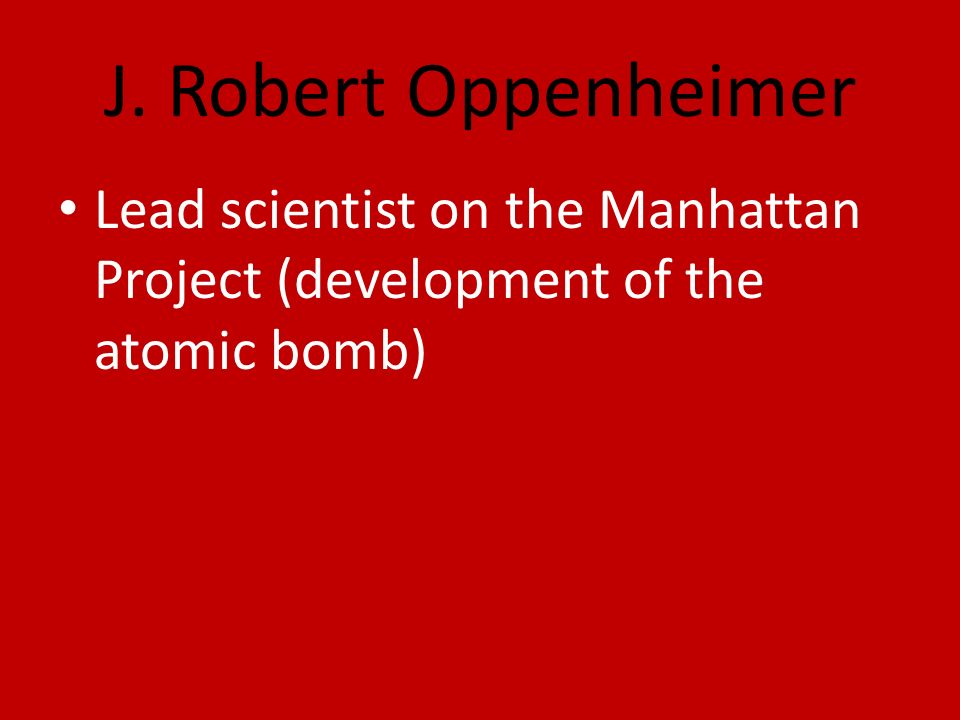 J. Robert Oppenheimer Lead scientist on the Manhattan Project (development of the atomic bomb)