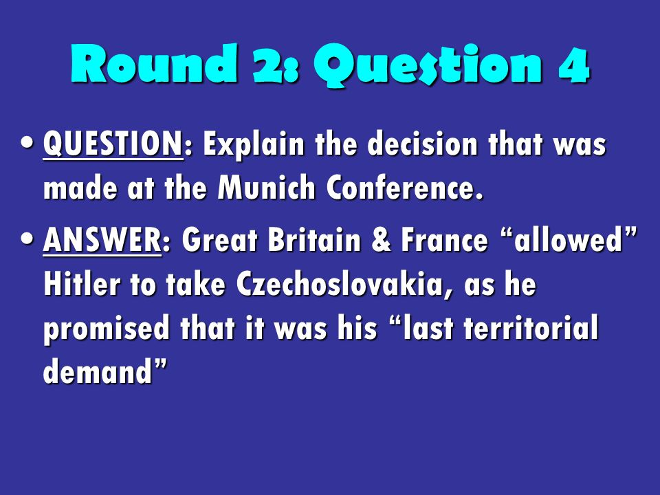 Round 2: Question 4 QUESTION: Explain the decision that was made at the Munich Conference.QUESTION: Explain the decision that was made at the Munich Conference.