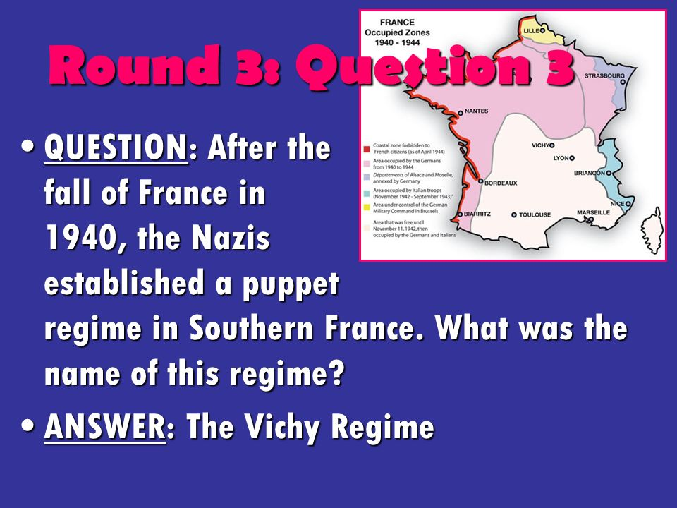 Round 3: Question 3 QUESTION: After the fall of France in 1940, the Nazis established a puppet regime in Southern France.