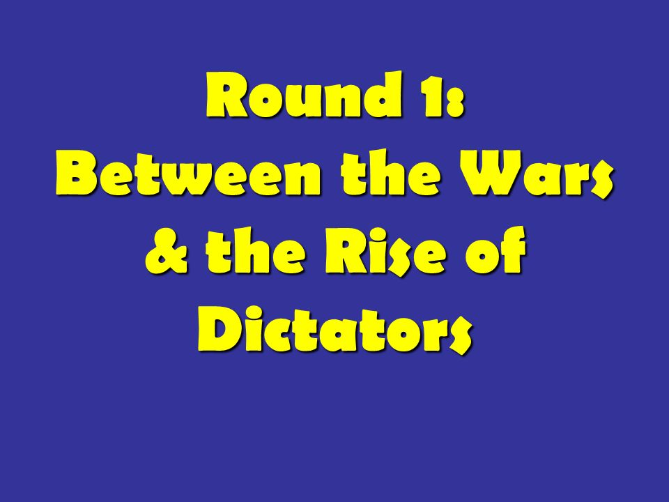 Round 1: Between the Wars & the Rise of Dictators