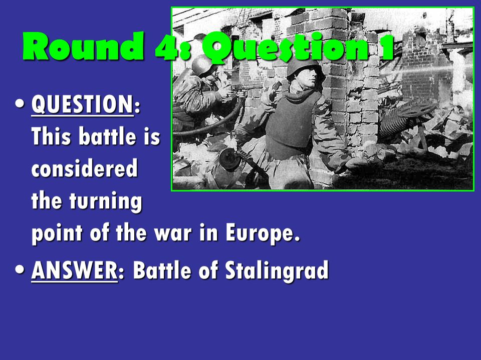 Round 4: Question 1 QUESTION: This battle is considered the turning point of the war in Europe.QUESTION: This battle is considered the turning point of the war in Europe.