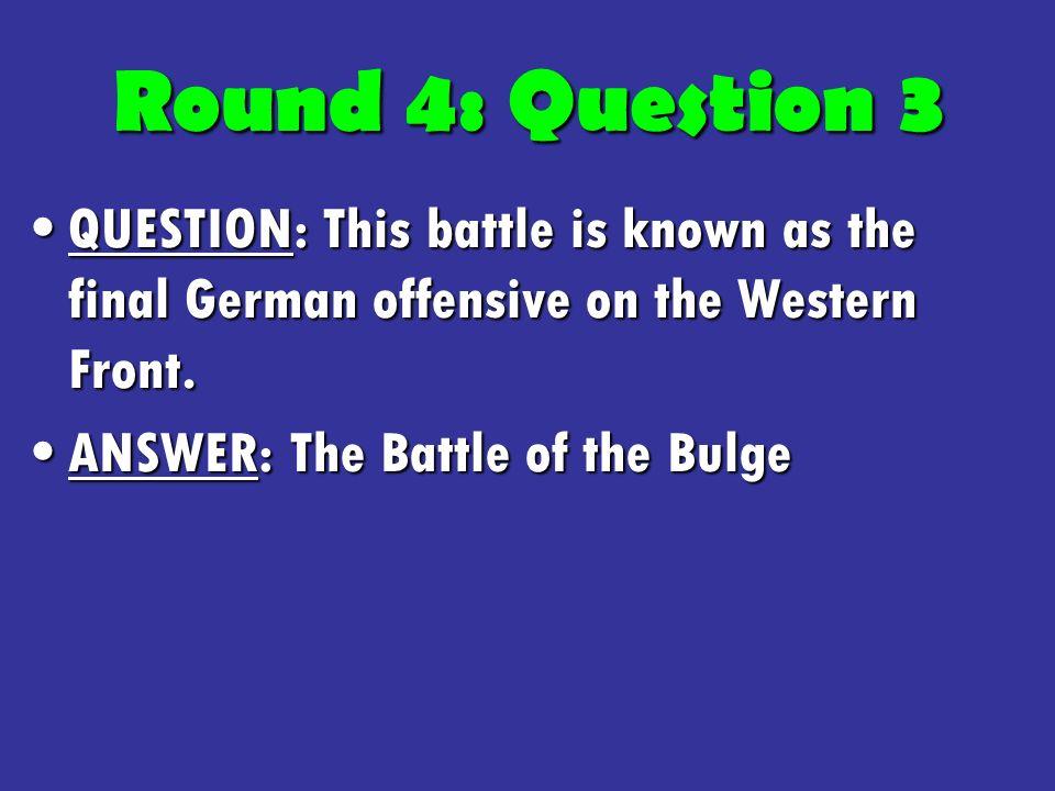 Round 4: Question 3 QUESTION: This battle is known as the final German offensive on the Western Front.QUESTION: This battle is known as the final German offensive on the Western Front.