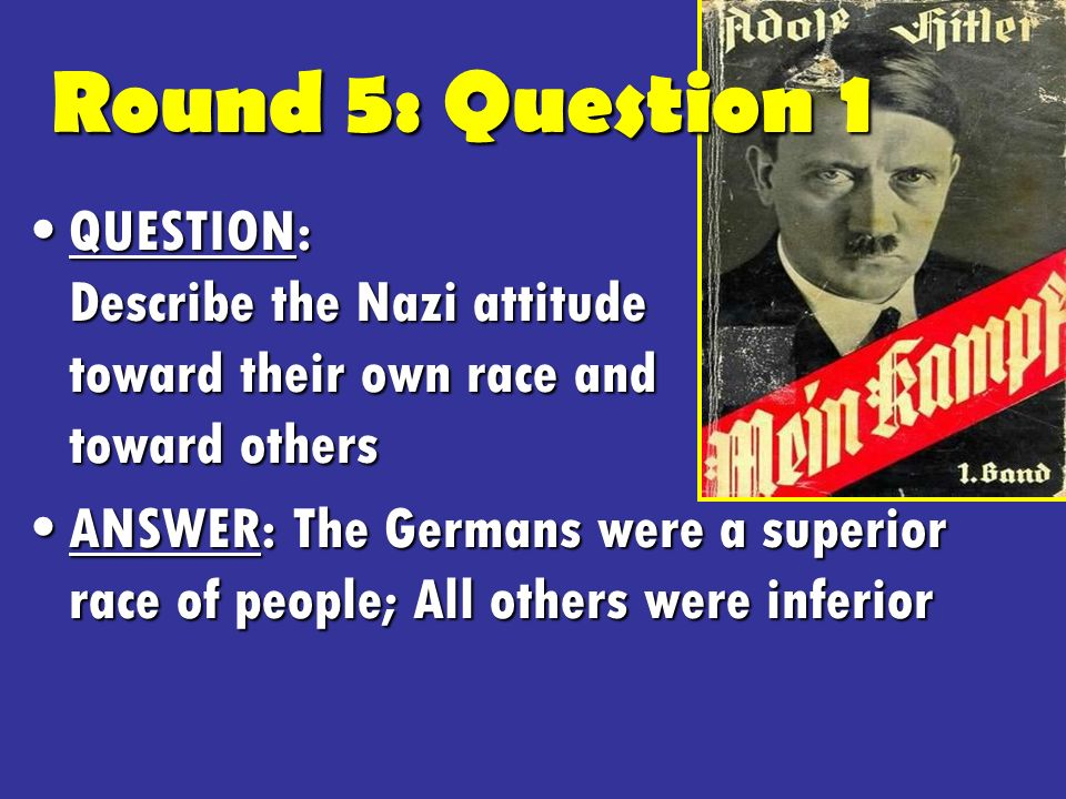 Round 5: Question 1 QUESTION: Describe the Nazi attitude toward their own race and toward othersQUESTION: Describe the Nazi attitude toward their own race and toward others ANSWER: The Germans were a superior race of people; All others were inferiorANSWER: The Germans were a superior race of people; All others were inferior
