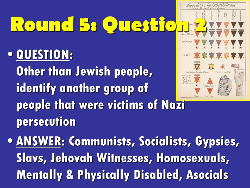 Round 5: Question 2 QUESTION: Other than Jewish people, identify another group of people that were victims of Nazi persecutionQUESTION: Other than Jewish people, identify another group of people that were victims of Nazi persecution ANSWER: Communists, Socialists, Gypsies, Slavs, Jehovah Witnesses, Homosexuals, Mentally & Physically Disabled, AsocialsANSWER: Communists, Socialists, Gypsies, Slavs, Jehovah Witnesses, Homosexuals, Mentally & Physically Disabled, Asocials