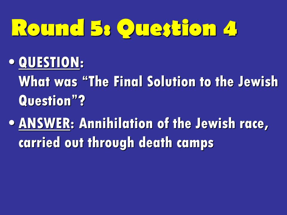 Round 5: Question 4 QUESTION: What was The Final Solution to the Jewish Question QUESTION: What was The Final Solution to the Jewish Question.