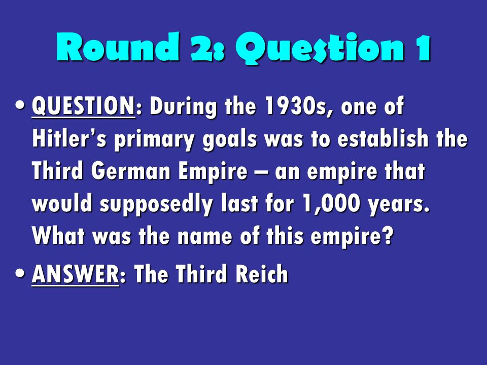 Round 2: Question 1 QUESTION: During the 1930s, one of Hitlers primary goals was to establish the Third German Empire – an empire that would supposedly last for 1,000 years.