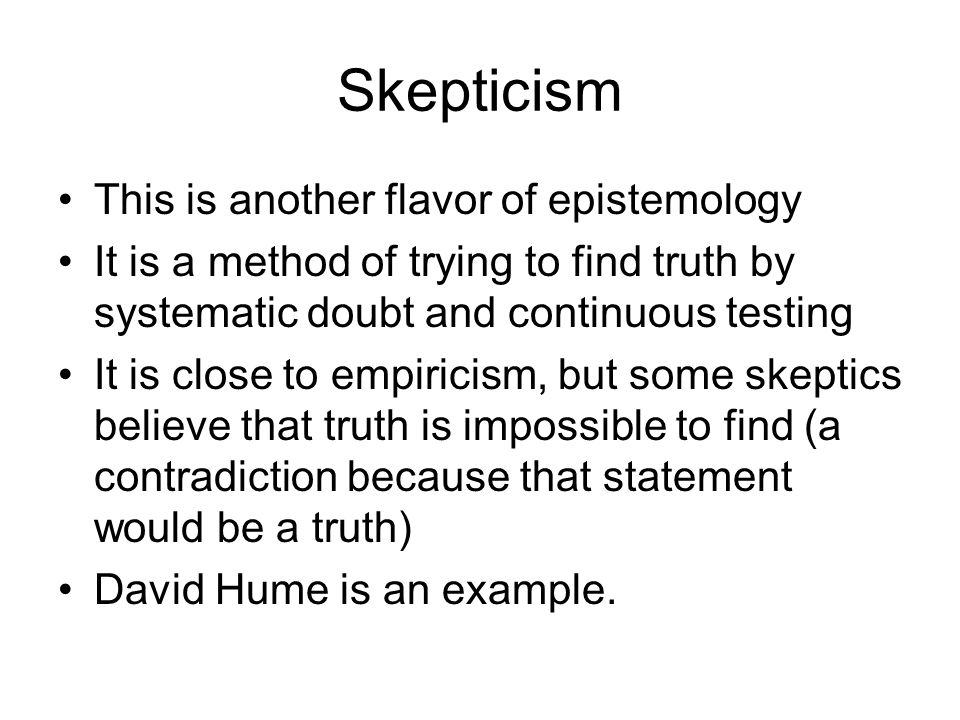 Skepticism This is another flavor of epistemology It is a method of trying to find truth by systematic doubt and continuous testing It is close to empiricism, but some skeptics believe that truth is impossible to find (a contradiction because that statement would be a truth) David Hume is an example.