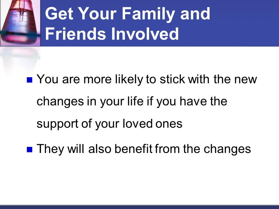 Get Your Family and Friends Involved You are more likely to stick with the new changes in your life if you have the support of your loved ones They will also benefit from the changes