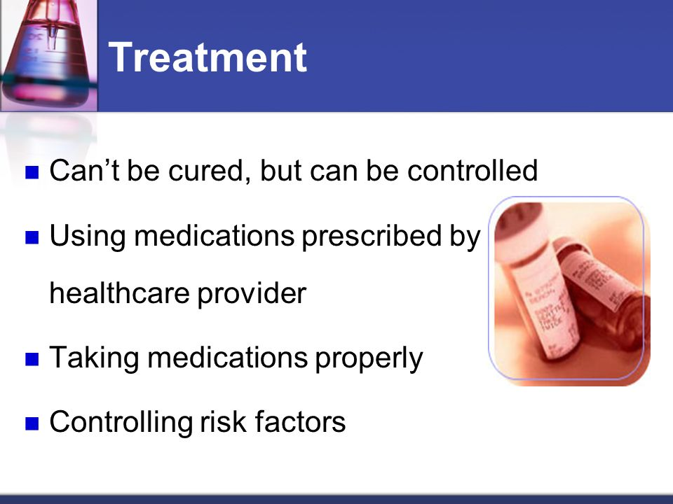 Treatment Cant be cured, but can be controlled Using medications prescribed by a healthcare provider Taking medications properly Controlling risk factors