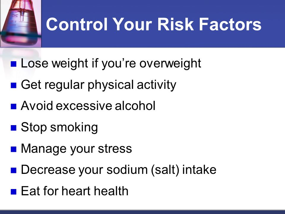 Control Your Risk Factors Lose weight if youre overweight Get regular physical activity Avoid excessive alcohol Stop smoking Manage your stress Decrease your sodium (salt) intake Eat for heart health