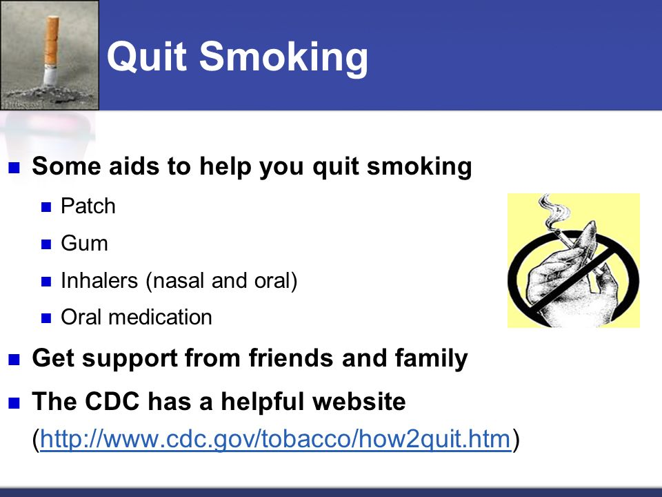 Quit Smoking Some aids to help you quit smoking Patch Gum Inhalers (nasal and oral) Oral medication Get support from friends and family The CDC has a helpful website (http://www.cdc.gov/tobacco/how2quit.htm)http://www.cdc.gov/tobacco/how2quit.htm