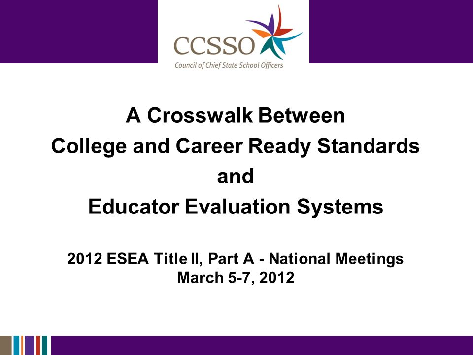 A Crosswalk Between College and Career Ready Standards and Educator Evaluation Systems 2012 ESEA Title II, Part A - National Meetings March 5-7, 2012