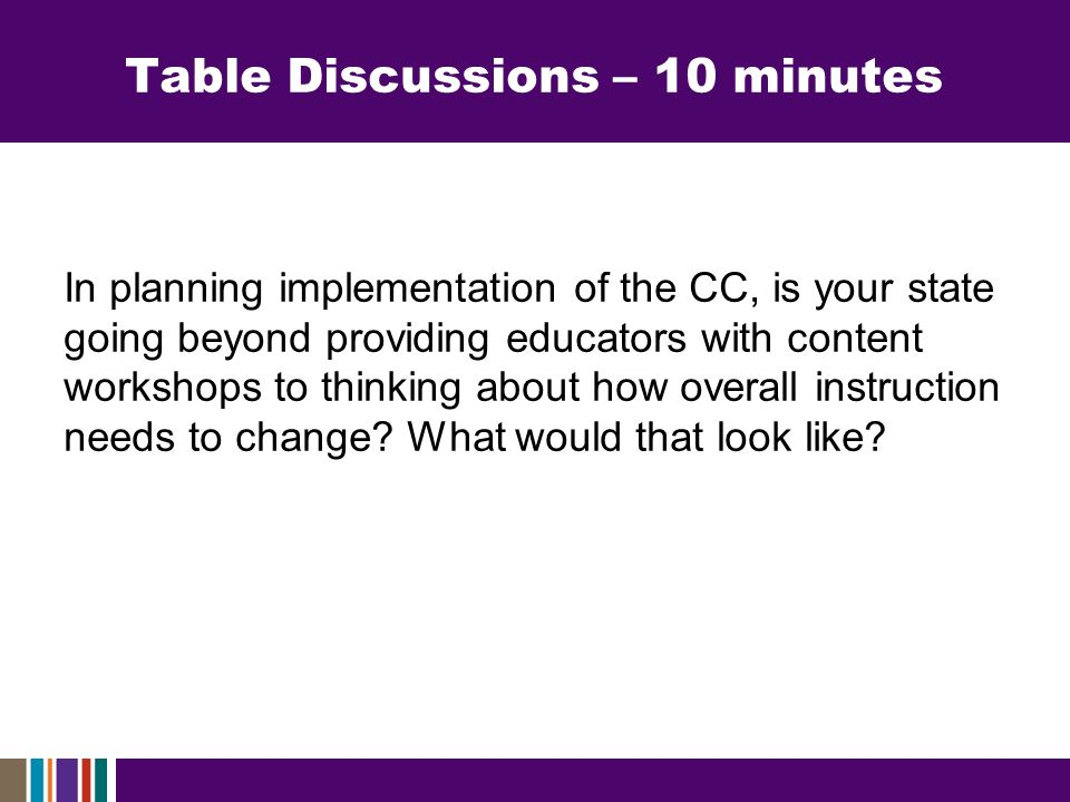 Table Discussions – 10 minutes In planning implementation of the CC, is your state going beyond providing educators with content workshops to thinking about how overall instruction needs to change.
