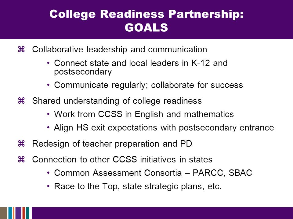 College Readiness Partnership: GOALS Collaborative leadership and communication Connect state and local leaders in K-12 and postsecondary Communicate regularly; collaborate for success Shared understanding of college readiness Work from CCSS in English and mathematics Align HS exit expectations with postsecondary entrance Redesign of teacher preparation and PD Connection to other CCSS initiatives in states Common Assessment Consortia – PARCC, SBAC Race to the Top, state strategic plans, etc.