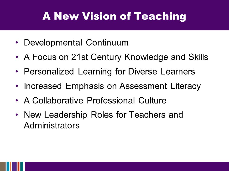 A New Vision of Teaching Developmental Continuum A Focus on 21st Century Knowledge and Skills Personalized Learning for Diverse Learners Increased Emphasis on Assessment Literacy A Collaborative Professional Culture New Leadership Roles for Teachers and Administrators