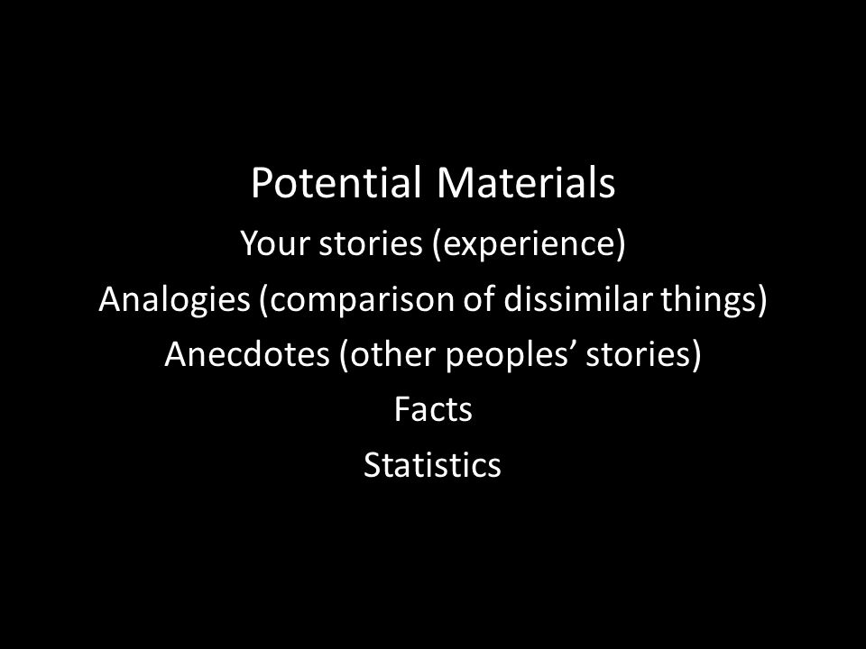 Potential Materials Your stories (experience) Analogies (comparison of dissimilar things) Anecdotes (other peoples stories) Facts Statistics