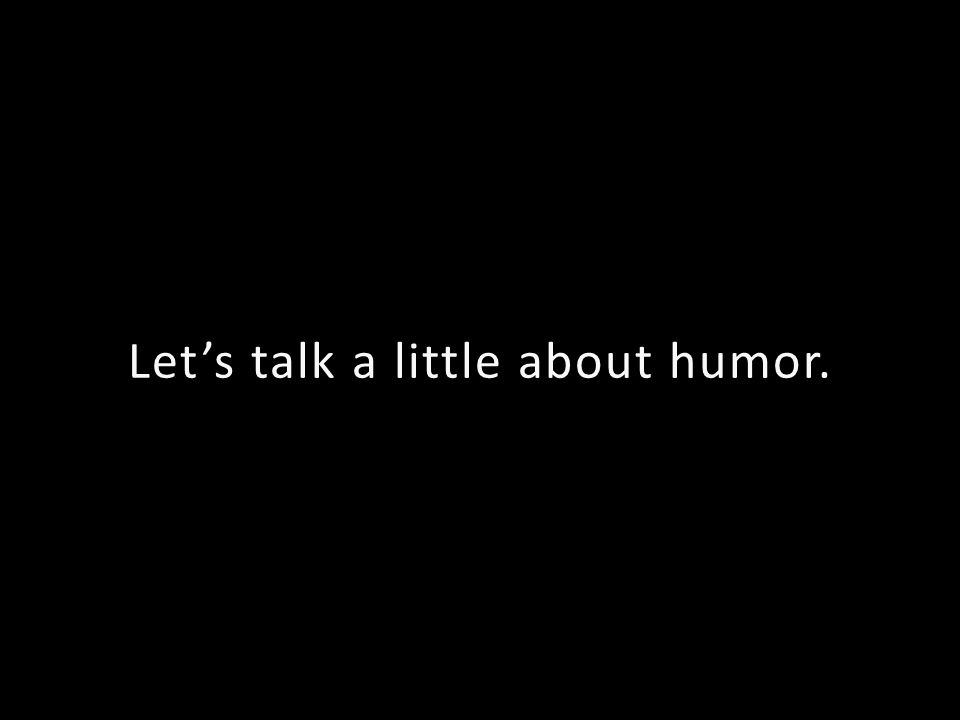 Lets talk a little about humor.