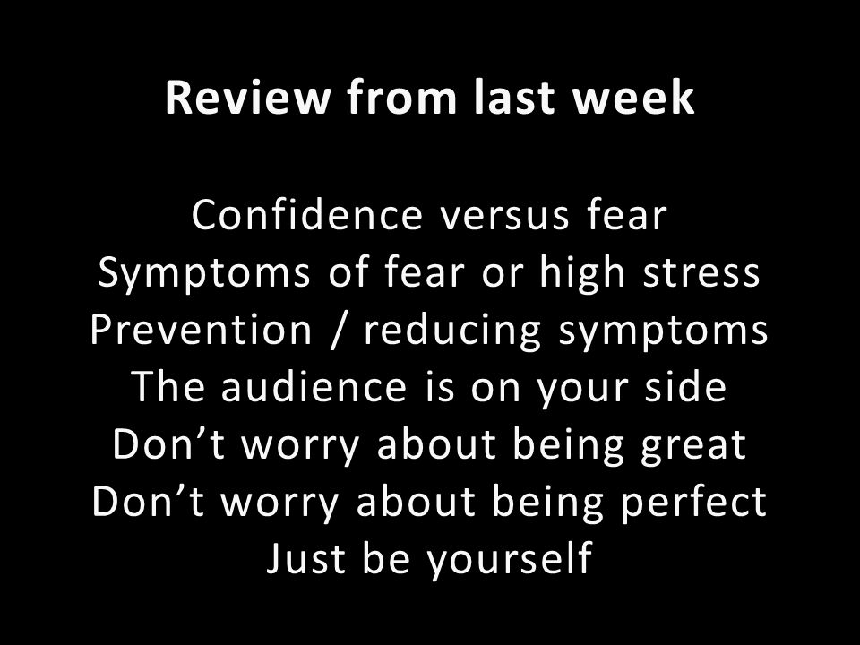 Review from last week Confidence versus fear Symptoms of fear or high stress Prevention / reducing symptoms The audience is on your side Dont worry about being great Dont worry about being perfect Just be yourself