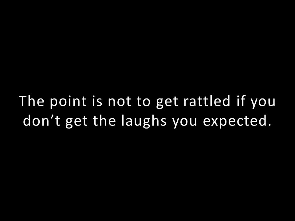The point is not to get rattled if you dont get the laughs you expected.