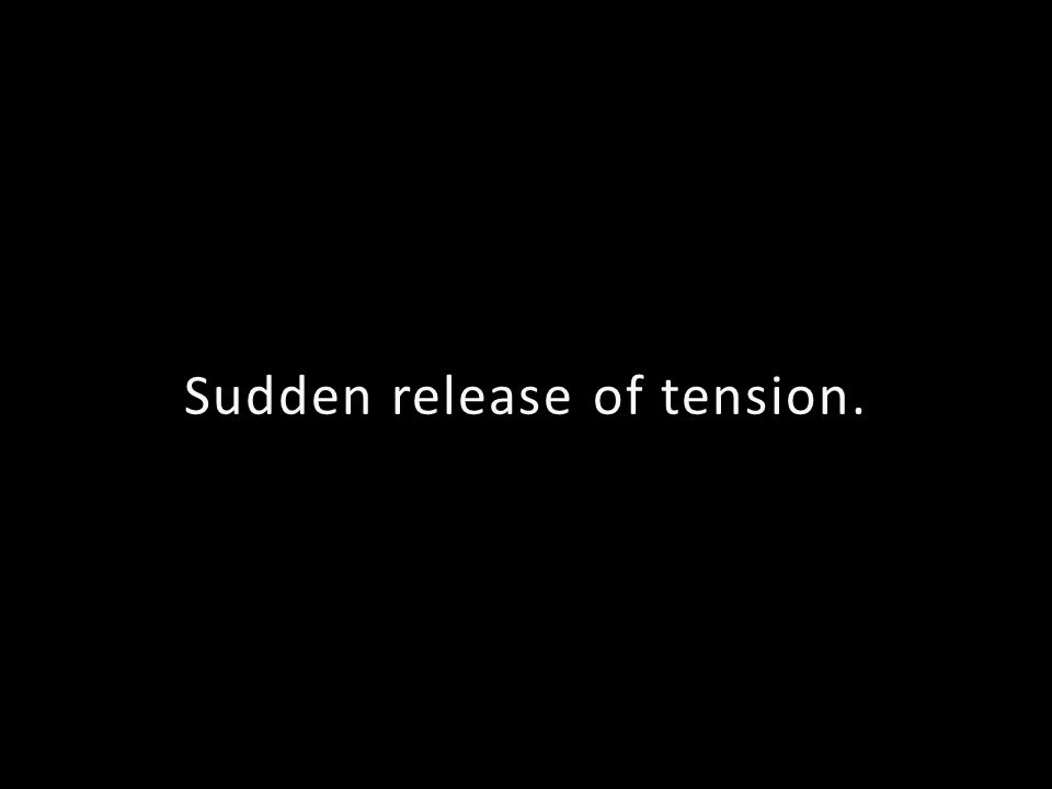 Sudden release of tension.