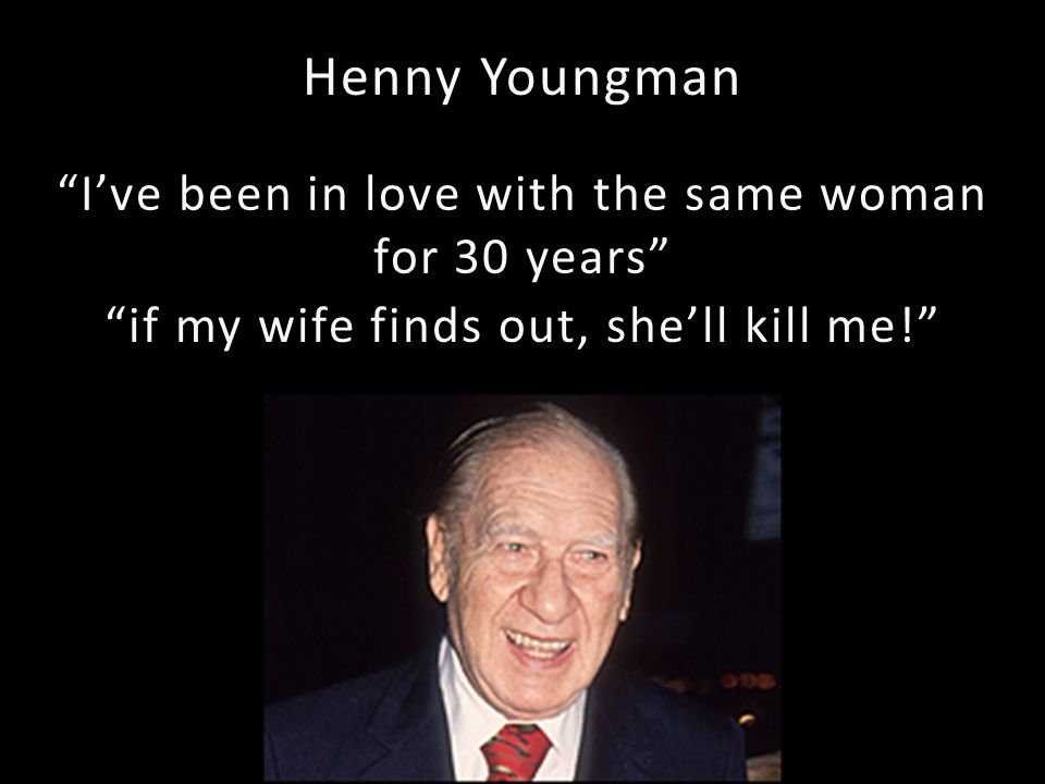 Henny Youngman Ive been in love with the same woman for 30 years if my wife finds out, shell kill me!