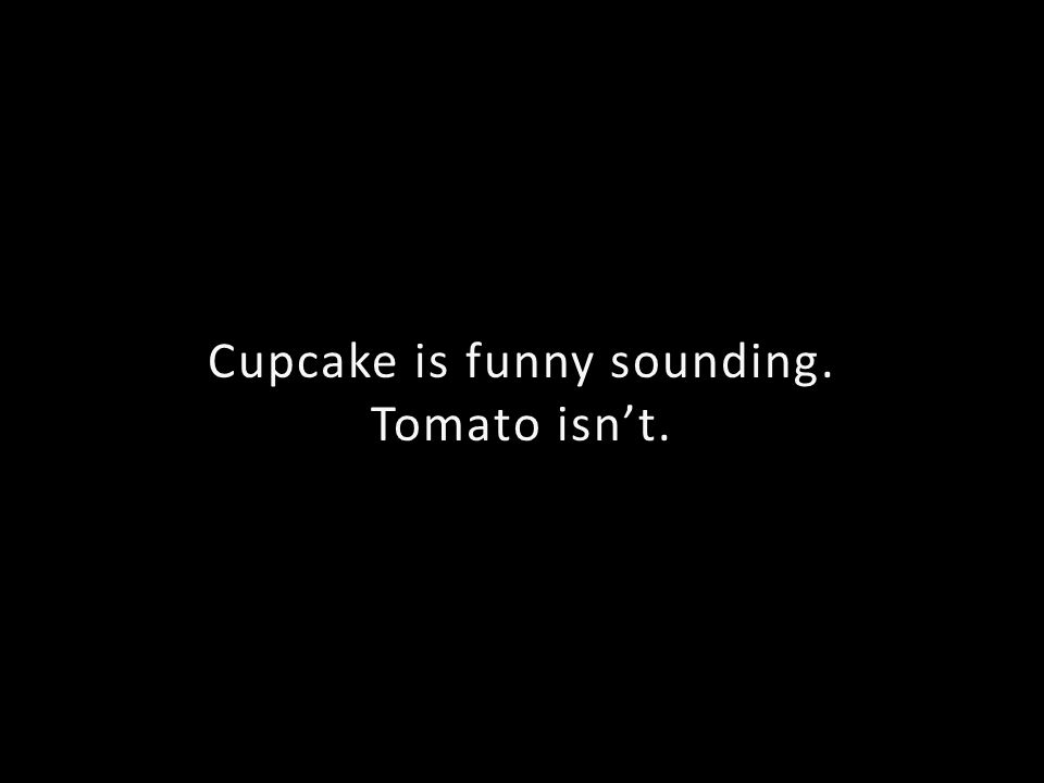 Cupcake is funny sounding. Tomato isnt.