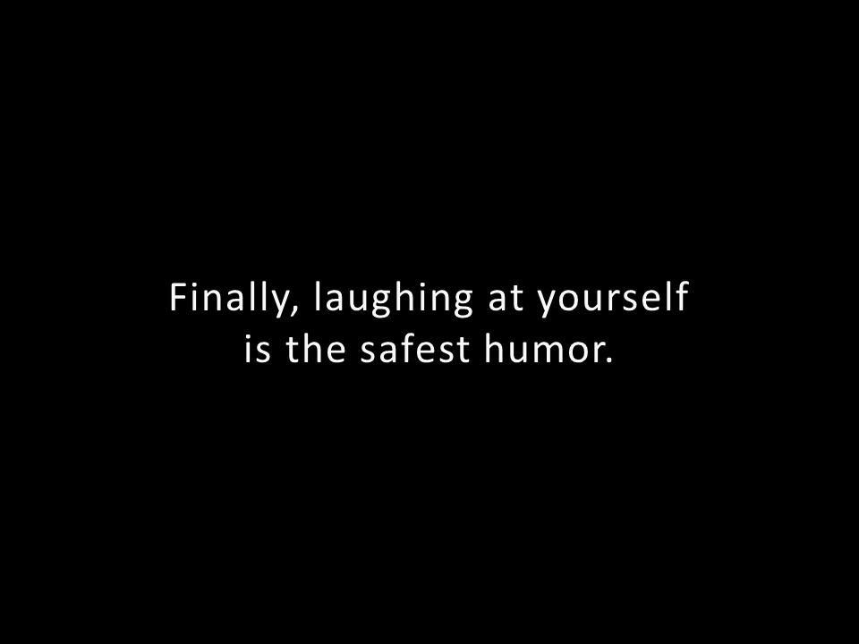 Finally, laughing at yourself is the safest humor.