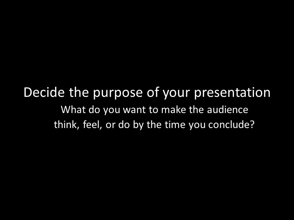 Decide the purpose of your presentation What do you want to make the audience think, feel, or do by the time you conclude