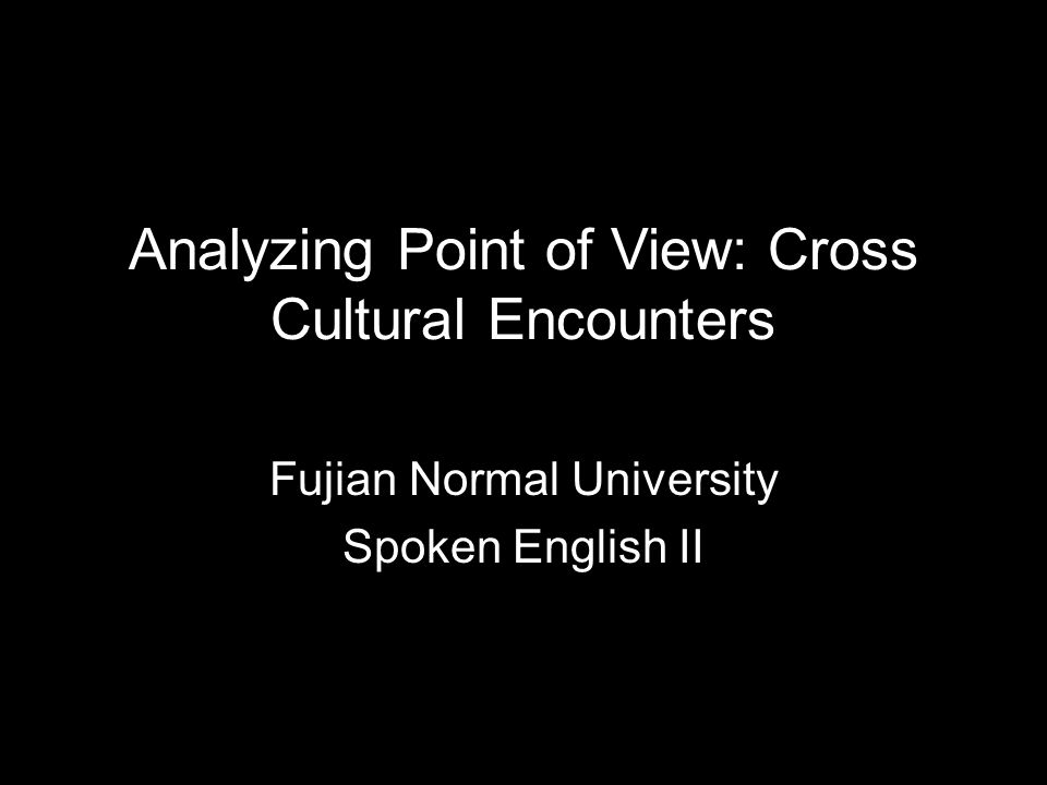 Analyzing Point of View: Cross Cultural Encounters Fujian Normal University Spoken English II