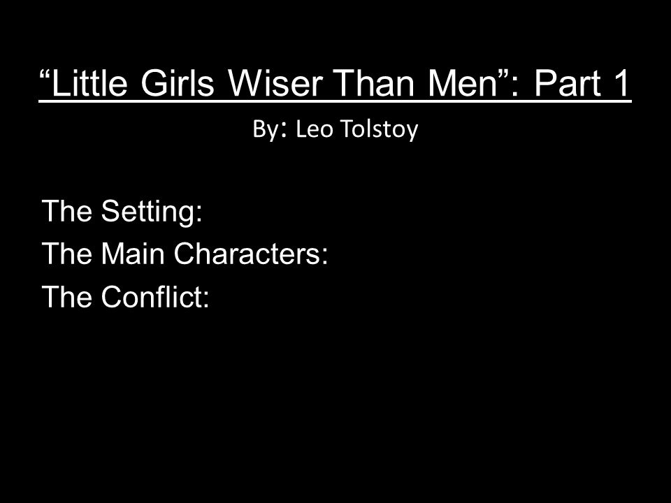 Little Girls Wiser Than Men: Part 1 By : Leo Tolstoy The Setting: The Main Characters: The Conflict: