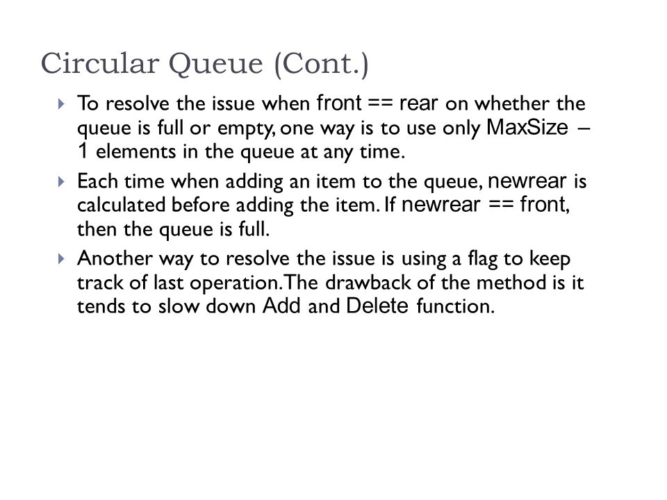 Circular Queue (Cont.) To resolve the issue when front == rear on whether the queue is full or empty, one way is to use only MaxSize – 1 elements in the queue at any time.