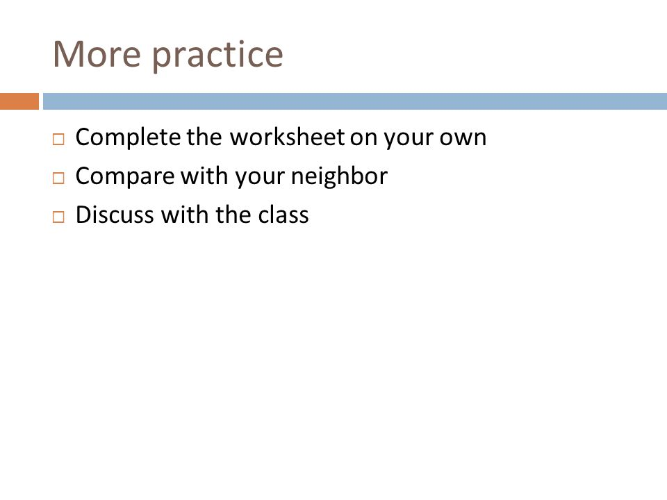 More practice Complete the worksheet on your own Compare with your neighbor Discuss with the class