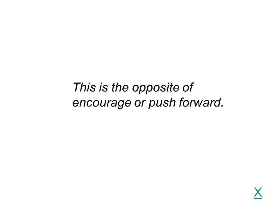 X This is the opposite of encourage or push forward.