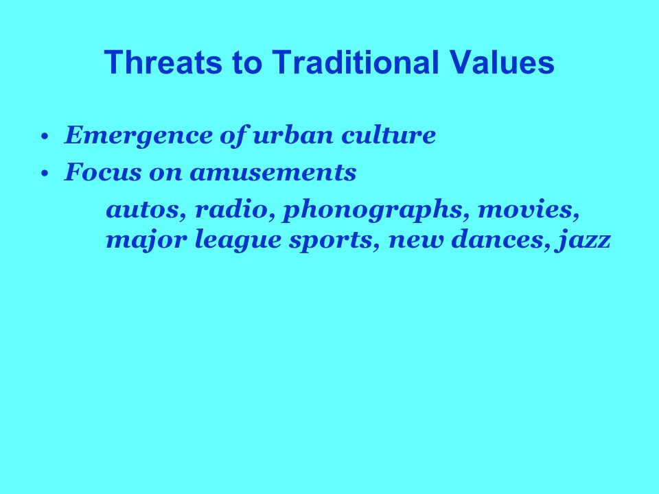 Threats to Traditional Values Emergence of urban culture Focus on amusements autos, radio, phonographs, movies, major league sports, new dances, jazz