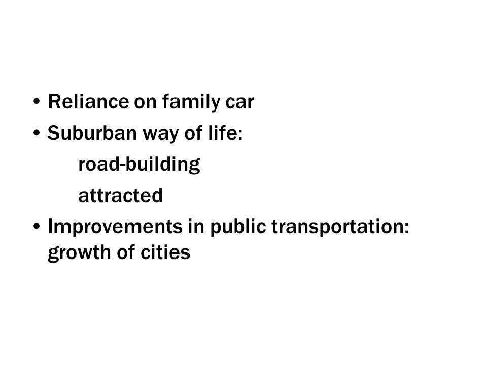 Reliance on family car Suburban way of life: road-building attracted Improvements in public transportation: growth of cities