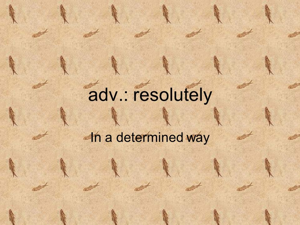 adv.: resolutely In a determined way