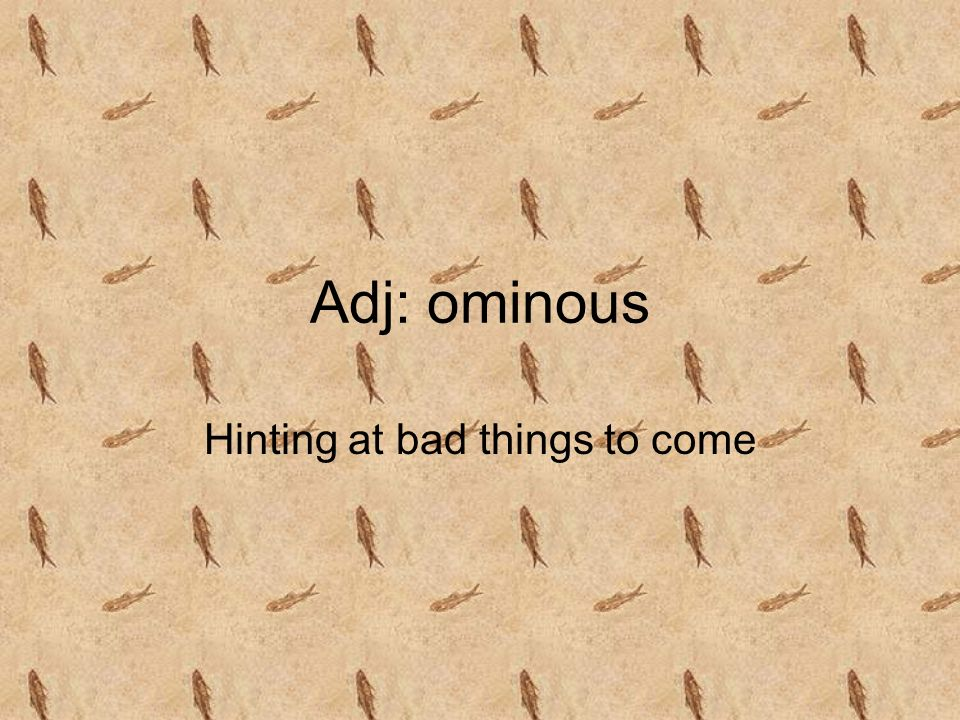 Adj: ominous Hinting at bad things to come