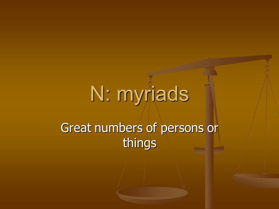 N: myriads Great numbers of persons or things