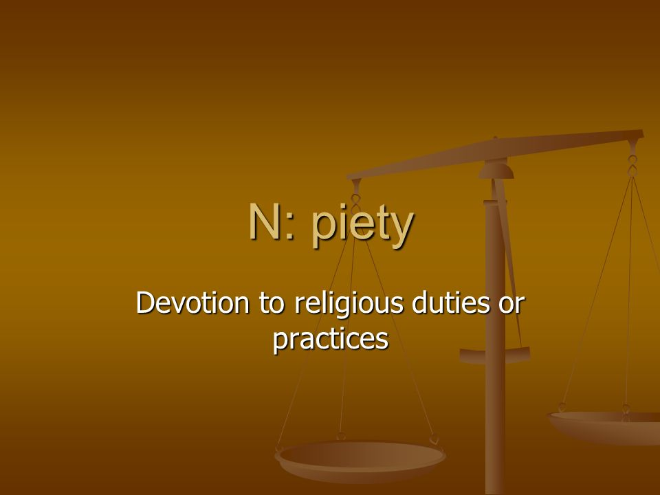 N: piety Devotion to religious duties or practices