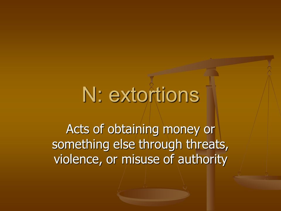 N: extortions Acts of obtaining money or something else through threats, violence, or misuse of authority